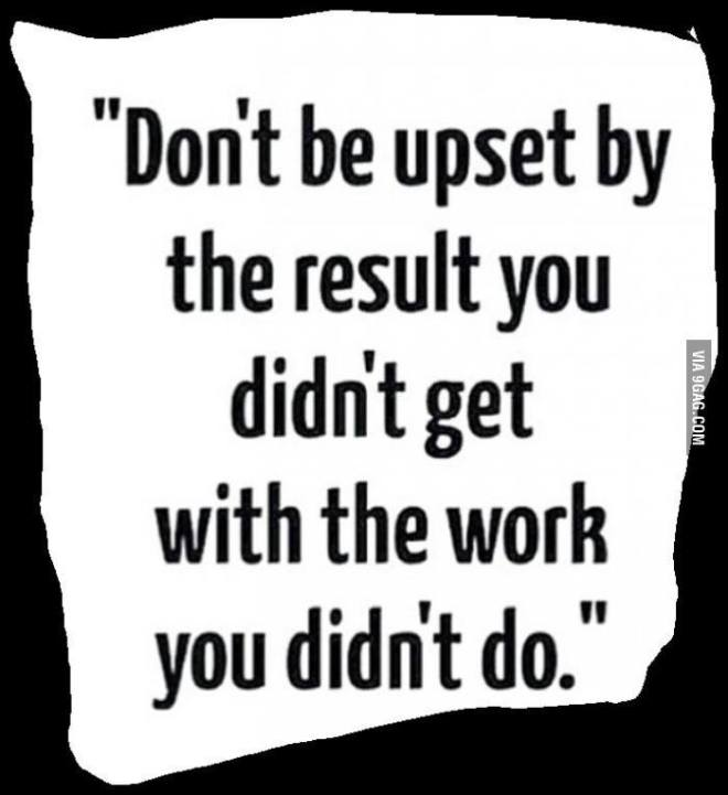 Don't be upset by the result you didn't get with the work you didn't do